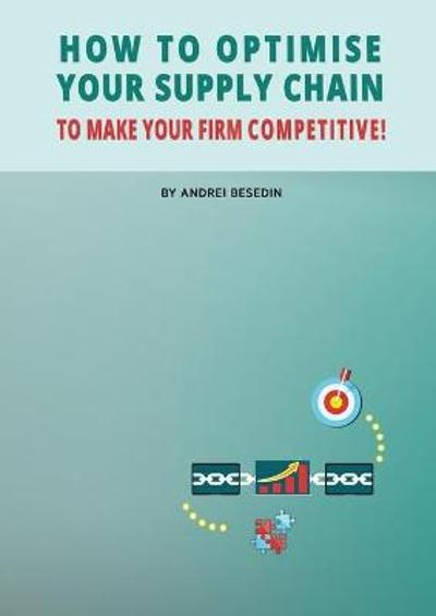 How to Optimise Your Supply Chain to Make Your Firm Competitive! - Andrei Besedin