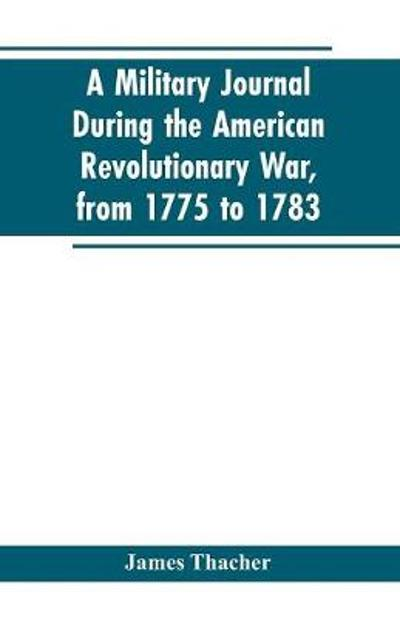 A military journal during the American revolutionary war, from 1775 to 1783; describing interesting events and transactions from this period; with numerous historical facts and anecdotes, from the original manuscript - James Thacher