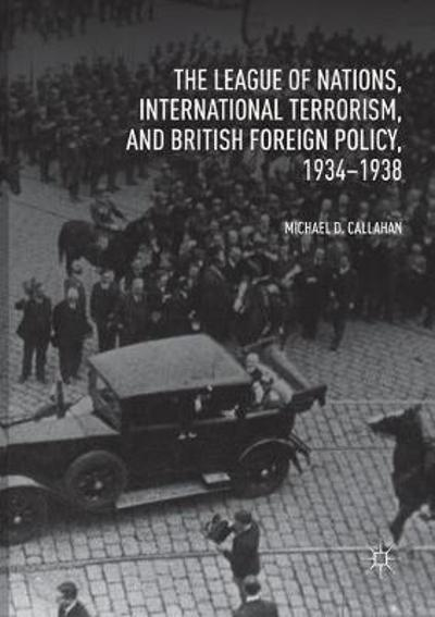 The League of Nations, International Terrorism, and British Foreign Policy, 1934-1938 - Michael D. Callahan