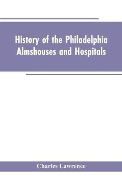 History Of The Philadelphia Almshouses And Hospitals - Charles Lawrence