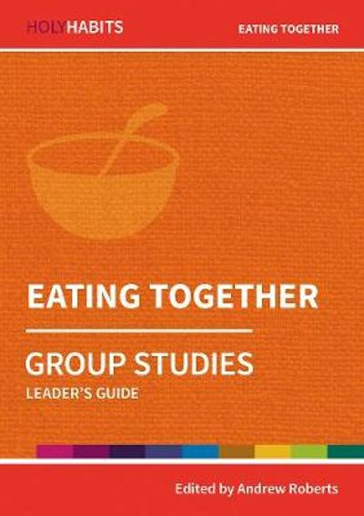 Holy Habits Group Studies: Eating Together - Andrew Roberts