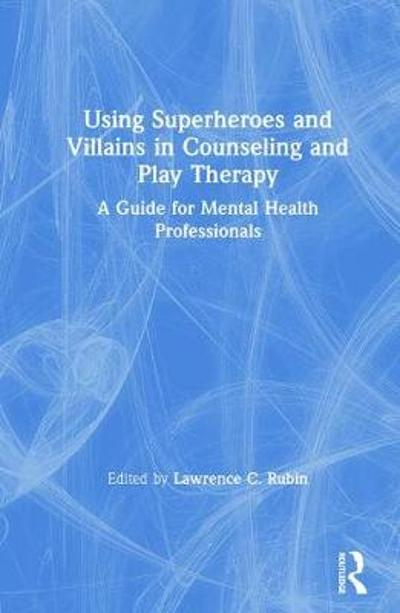 Using Superheroes and Villains in Counseling and Play Therapy - Lawrence C. Rubin