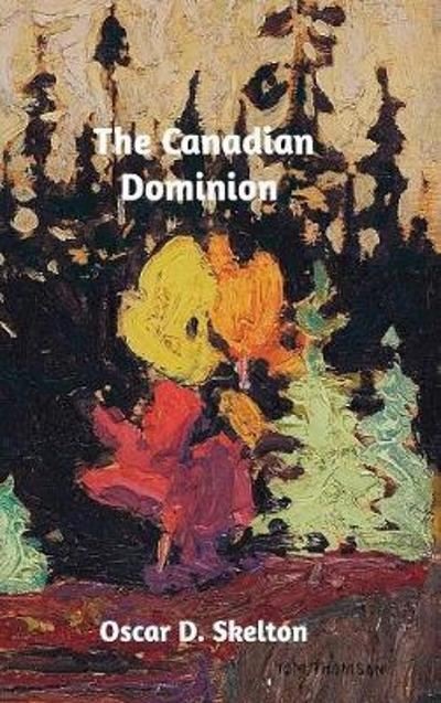 The Canadian Dominion - Oscar D Skelton