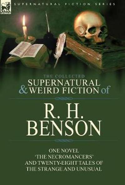 The Collected Supernatural and Weird Fiction of R. H. Benson - R H Benson