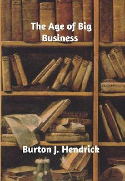 The Age of Big Business - Burton J Hendrick
