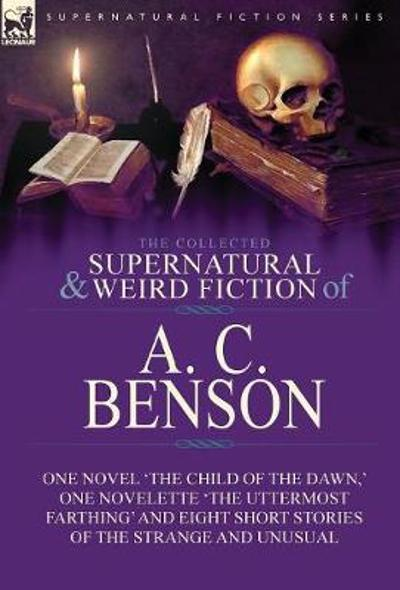 The Collected Supernatural and Weird Fiction of A. C. Benson - A C Benson