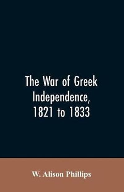 The war of Greek independence, 1821 to 1833 - W Alison Phillips