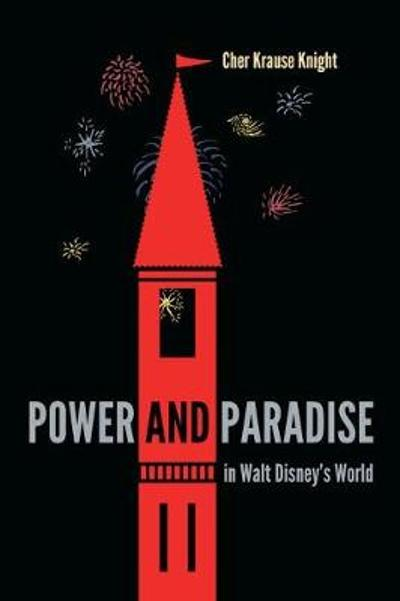 Power and Paradise in Walt Disney's World - Cher Krause Knight