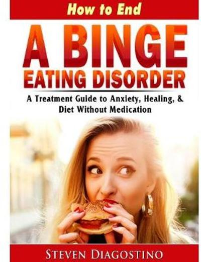 How to End A Binge Eating Disorder A Treatment Guide to Anxiety, Healing, & Diet Without Medication - Steven Diagostino