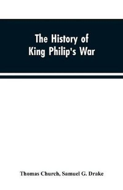 The history of King Philip's war; also of expeditions against the French and Indians in the eastern parts of New-England, in the years 1689, 1690, 1692, 1696 and 1704. With some account of the divine providence towards Col. Benjamin Church - Thomas Church
