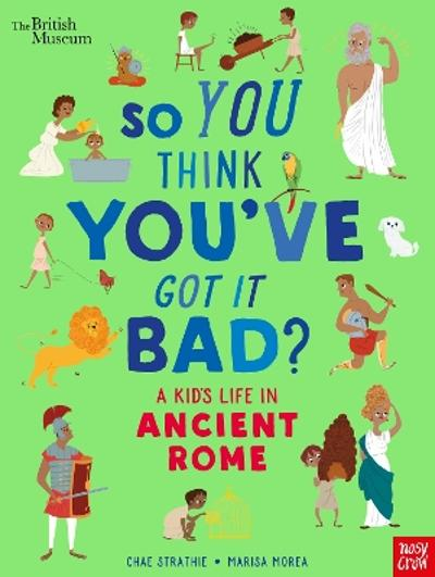 British Museum: So You Think You've Got It Bad? A Kid's Life in Ancient Rome - Chae Strathie