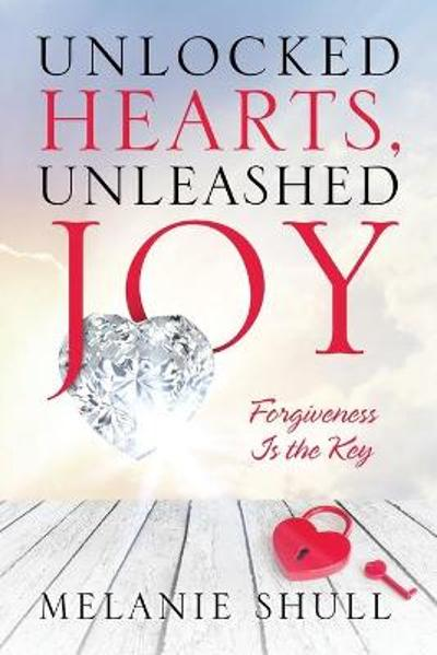 Unlocked Hearts, Unleashed Joy - Melanie Shull