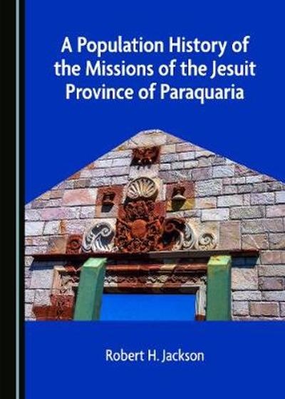 A Population History of the Missions of the Jesuit Province of Paraquaria - Robert H. Jackson