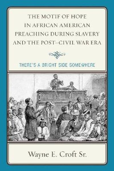 The Motif of Hope in African American Preaching during Slavery and the Post-Civil War Era - Wayne E., Sr. Croft