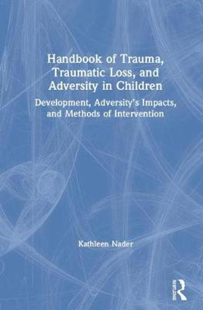Handbook of Trauma, Traumatic Loss, and Adversity in Children - Kathleen Nader