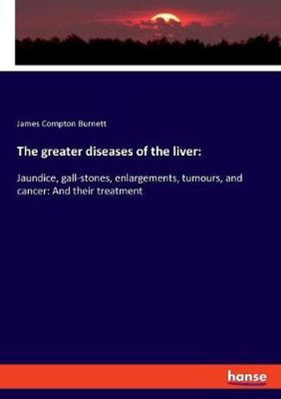 The Greater Diseases of the Liver - James Compton Burnett