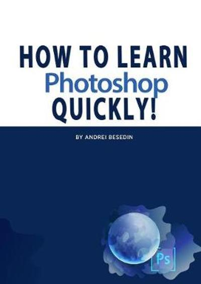 How To Learn Photoshop Quickly! - Andrei Besedin
