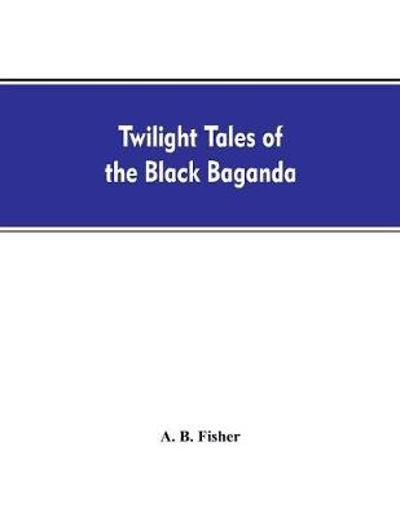 Twilight tales of the black Baganda - A B Fisher