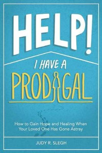Help! I Have a Prodigal - Judy R Slegh