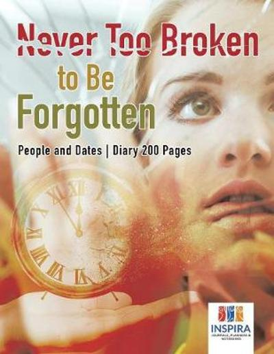 Never Too Broken to Be Forgotten People and Dates Diary 200 Pages - Planners & Notebooks Inspira Journals