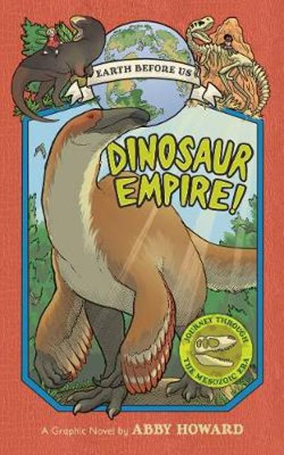 Dinosaur Empire! (Earth Before Us #1): Journey through the Mesozoic Era - Abby Howard