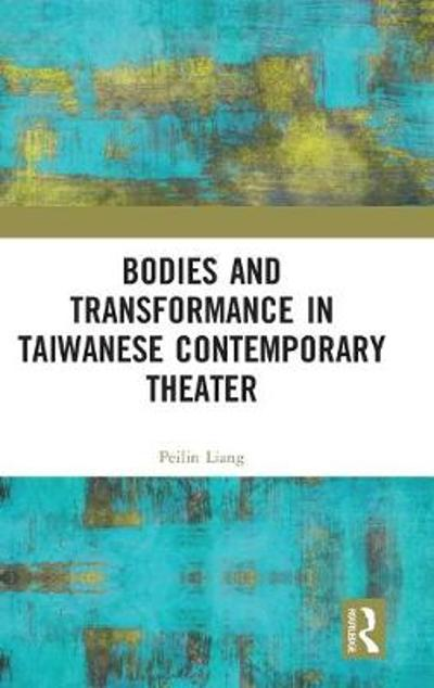 Bodies and Transformance in Taiwanese Contemporary Theater - Peilin Liang