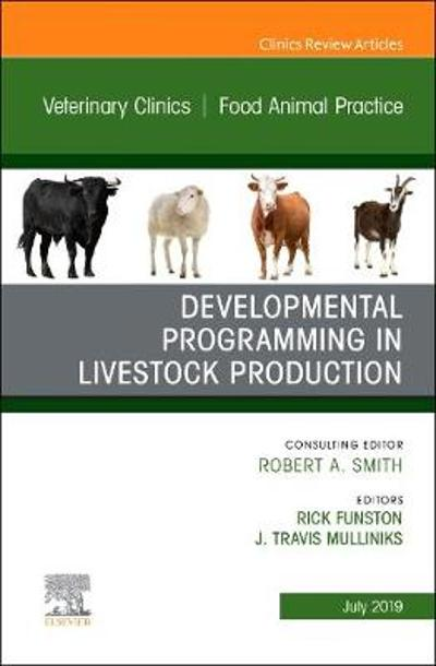 Developmental Programming in Livestock Production, An Issue of Veterinary Clinics of North America: Food Animal Practice - Travis Mulliniks