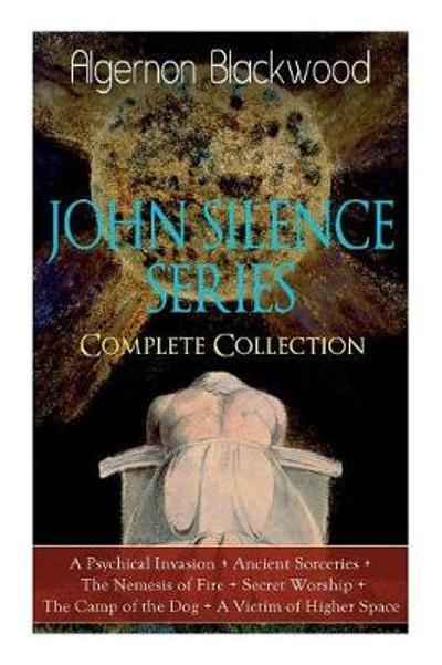 The JOHN SILENCE SERIES - Complete Collection - Algernon Blackwood