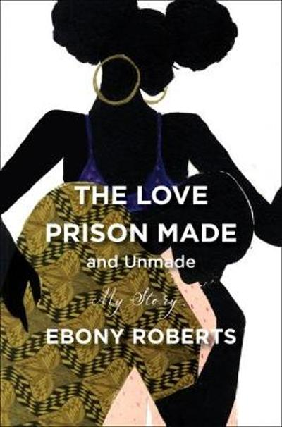 The Love Prison Made and Unmade - Ebony Roberts