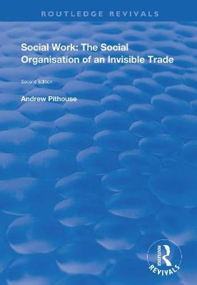 Social Work: The Social Organisation of an Invisible Trade - Andrew Pithouse