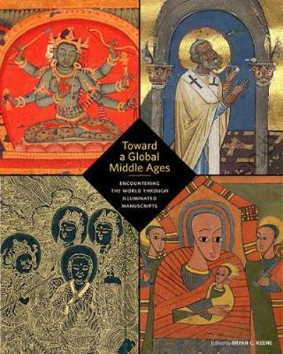 Toward a Global Middle Ages - Encountering the World through Illuminated Manuscripts - Bryan C. Keene