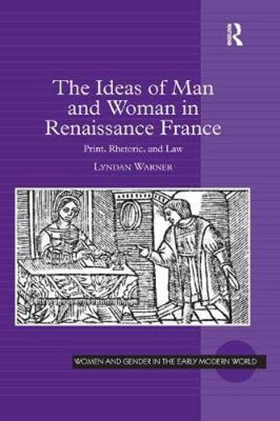 The Ideas of Man and Woman in Renaissance France - Lyndan Warner