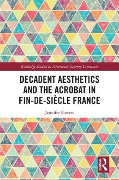 Decadent Aesthetics and the Acrobat in French Fin de siecle - Jennifer Forrest