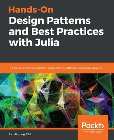 Hands-On Design Patterns and Best Practices with Julia - Tom Kwong