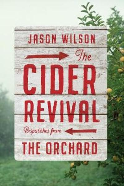 The Cider Revival: Dispatches from the Orchard - Jason Wilson