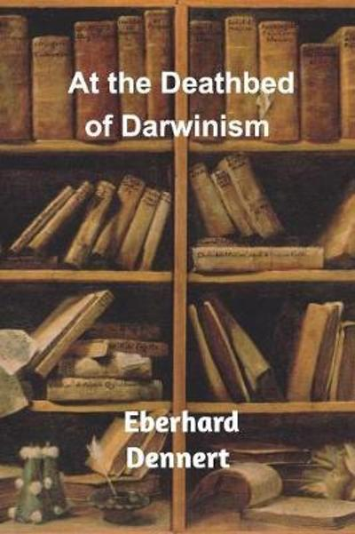 At the Deathbed of Darwinism - Eberhard Dennert