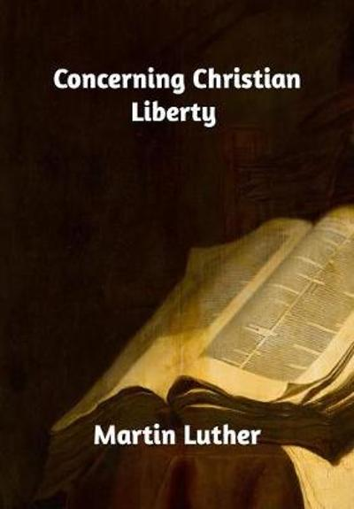 Concerning Christian Liberty - Martin Luther