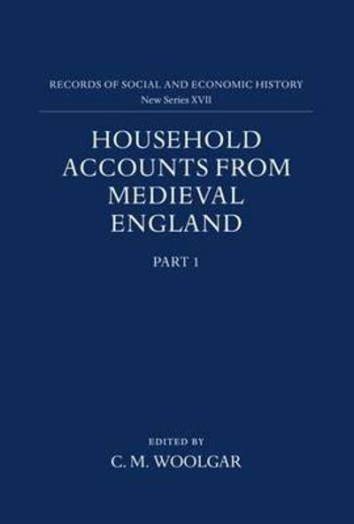 Household Accounts from Medieval England: Part 1: Introduction, Glossary, Diet Accounts (i) - C. M. Woolgar