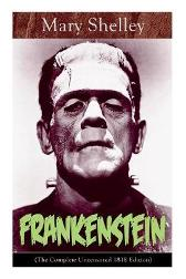 Frankenstein (The Complete Uncensored 1818 Edition) - Mary Shelley