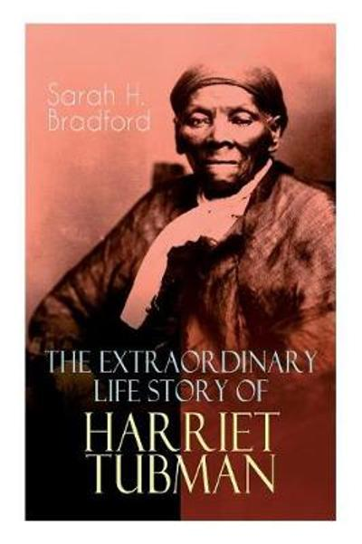 The Extraordinary Life Story of Harriet Tubman - Sarah H Bradford