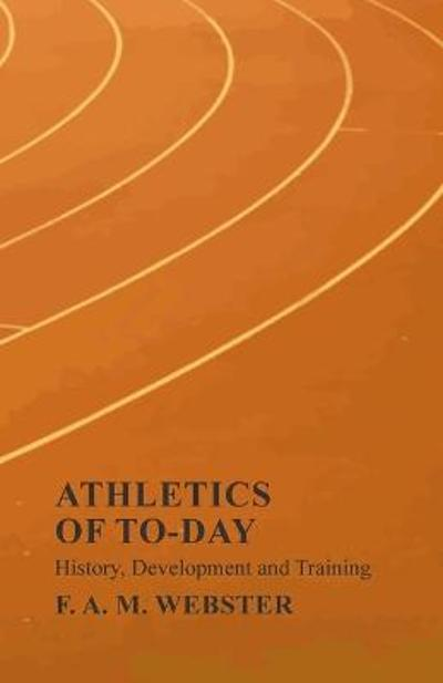 Athletics of To-day - History, Development and Training - F A M Webster
