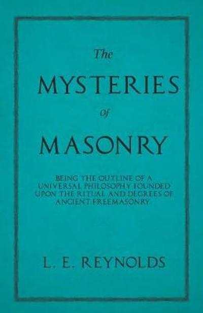 The Mysteries of Masonry - Being the Outline of a Universal Philosophy Founded Upon the Ritual and Degrees of Ancient Freemasonry. - L E Reynolds