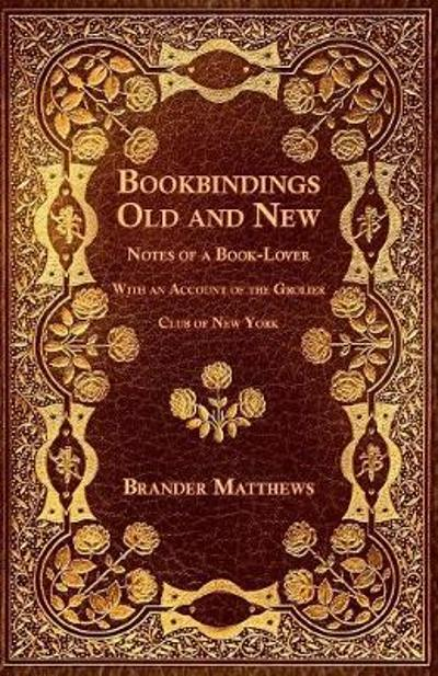 Bookbindings Old and New - Notes of a Book-Lover - With an Account of the Grolier Club of New York - Brander Matthews