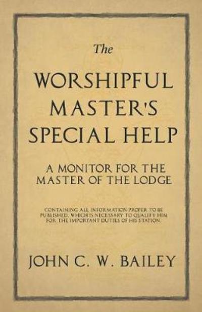 The Worshipful Master's Special Help - A Monitor for The Master of the Lodge - Containing all Information Proper to be Published, Which is Necessary to Qualify him for the Important Duties of his Station. - John C W Bailey