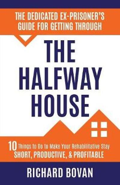 The Dedicated Ex-Prisoner's Guide for Getting Through the Halfway House - Richard Bovan