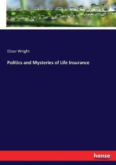 Politics and Mysteries of Life Insurance - Elizur Wright