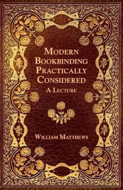 Modern Bookbinding Practically Considered - A Lecture - William Matthews