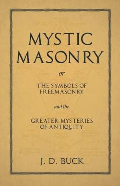 Mystic Masonry or The Symbols of Freemasonry and the Greater Mysteries of Antiquity - J D Buck