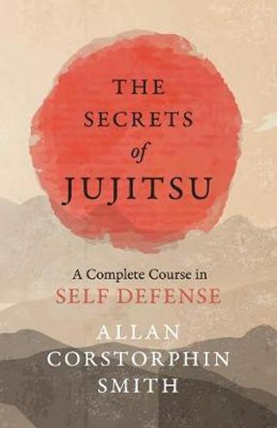 The Secrets of Jujitsu - A Complete Course in Self Defense - Allan Corstorphin Smith