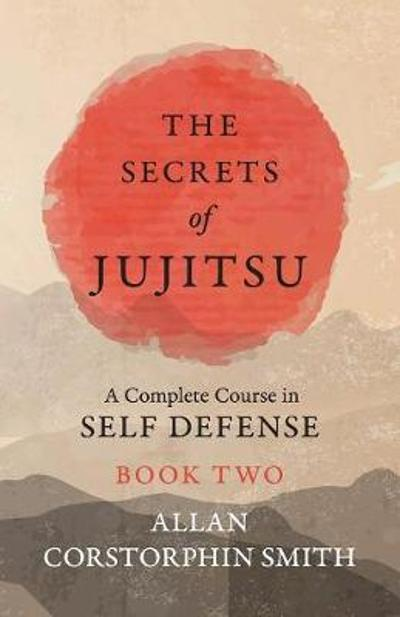 The Secrets of Jujitsu - A Complete Course in Self Defense - Book Two - Allan Corstorphin Smith